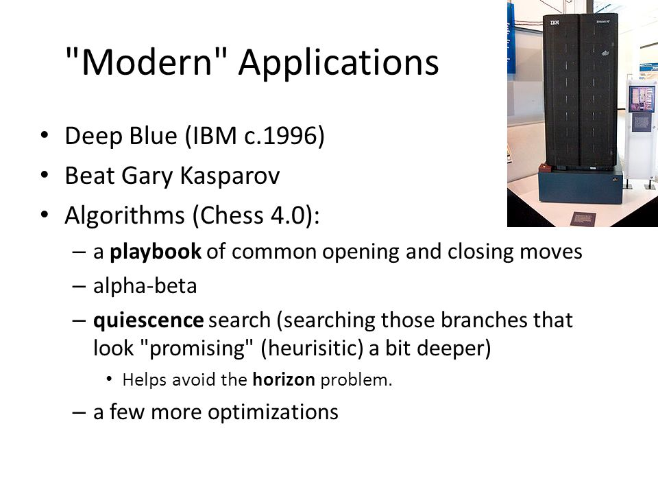 Modern Applications Deep Blue (IBM c.1996) Beat Gary Kasparov Algorithms (Chess 4.0): – a playbook of common opening and closing moves – alpha-beta – quiescence search (searching those branches that look promising (heurisitic) a bit deeper) Helps avoid the horizon problem.
