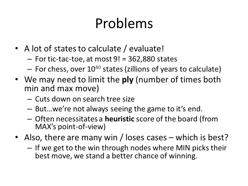 Problems A lot of states to calculate / evaluate. – For tic-tac-toe, at most 9.