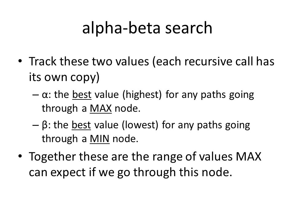 alpha-beta search Track these two values (each recursive call has its own copy) – α: the best value (highest) for any paths going through a MAX node.