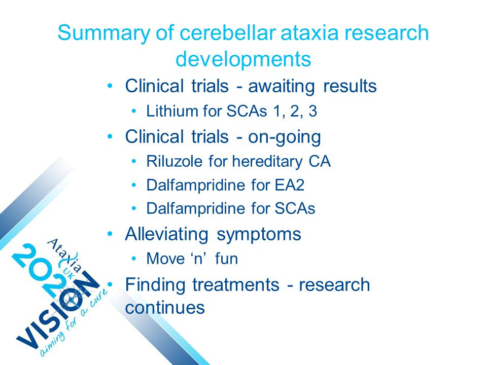 Summary of cerebellar ataxia research developments Clinical trials - awaiting results Lithium for SCAs 1, 2, 3 Clinical trials - on-going Riluzole for hereditary CA Dalfampridine for EA2 Dalfampridine for SCAs Alleviating symptoms Move 'n' fun Finding treatments - research continues