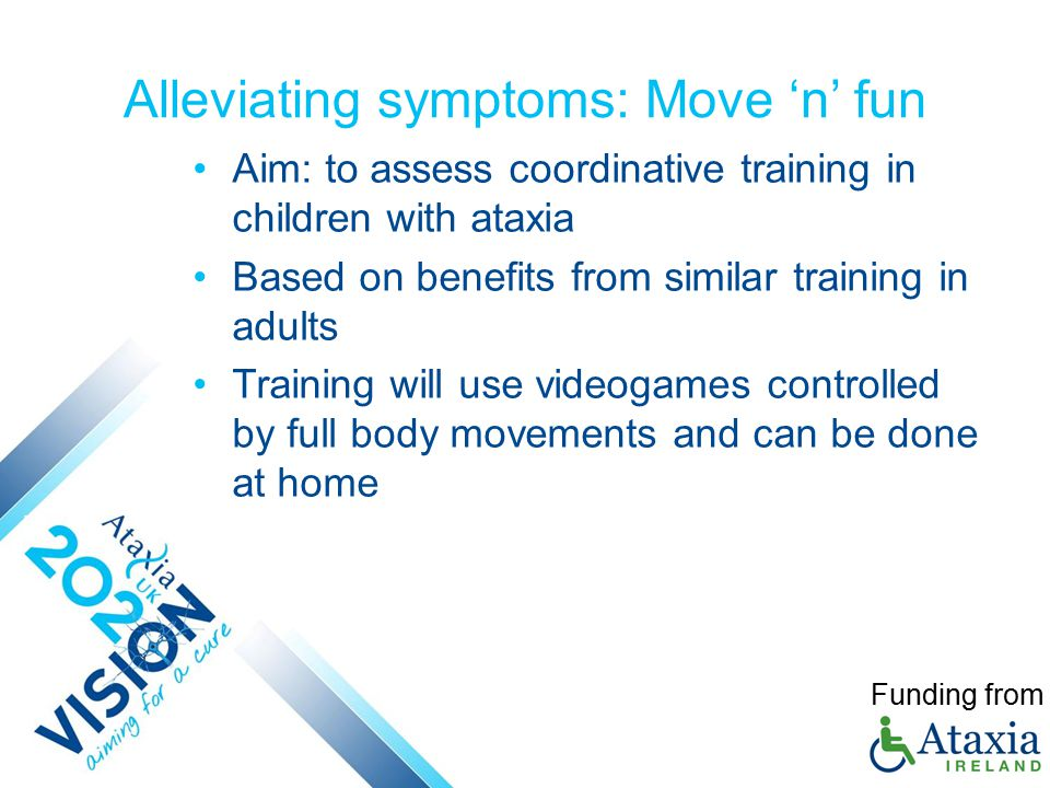 Alleviating symptoms: Move 'n' fun Aim: to assess coordinative training in children with ataxia Based on benefits from similar training in adults Training will use videogames controlled by full body movements and can be done at home Funding from