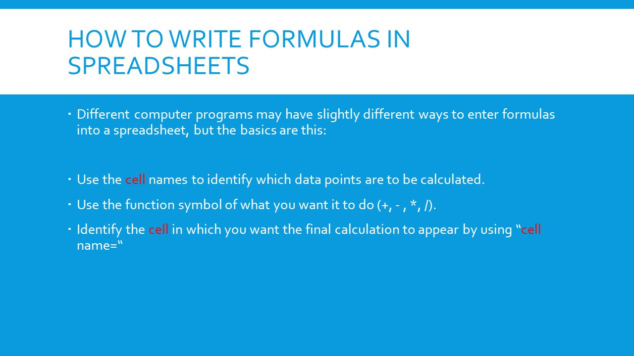 HOW TO WRITE FORMULAS IN SPREADSHEETS  Different computer programs may have slightly different ways to enter formulas into a spreadsheet, but the basics are this:  Use the cell names to identify which data points are to be calculated.