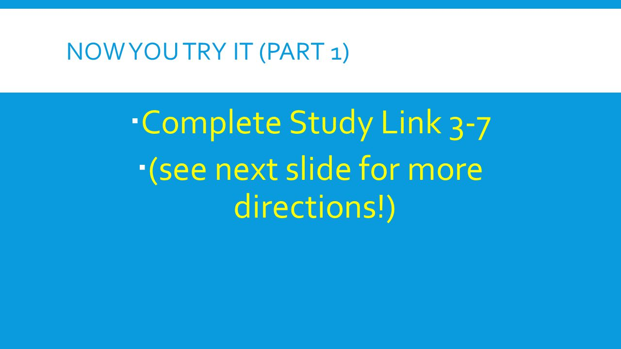 NOW YOU TRY IT (PART 1)  Complete Study Link 3-7  (see next slide for more directions!)