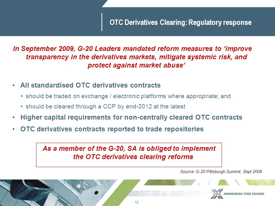 12 www.jse.co.za OTC Derivatives Clearing: Regulatory response All standardised OTC derivatives contracts should be traded on exchange / electronic pl