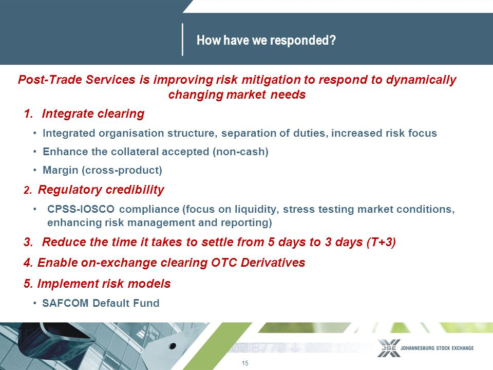 15 www.jse.co.za How have we responded? 1.Integrate clearing Integrated organisation structure, separation of duties, increased risk focus Enhance the