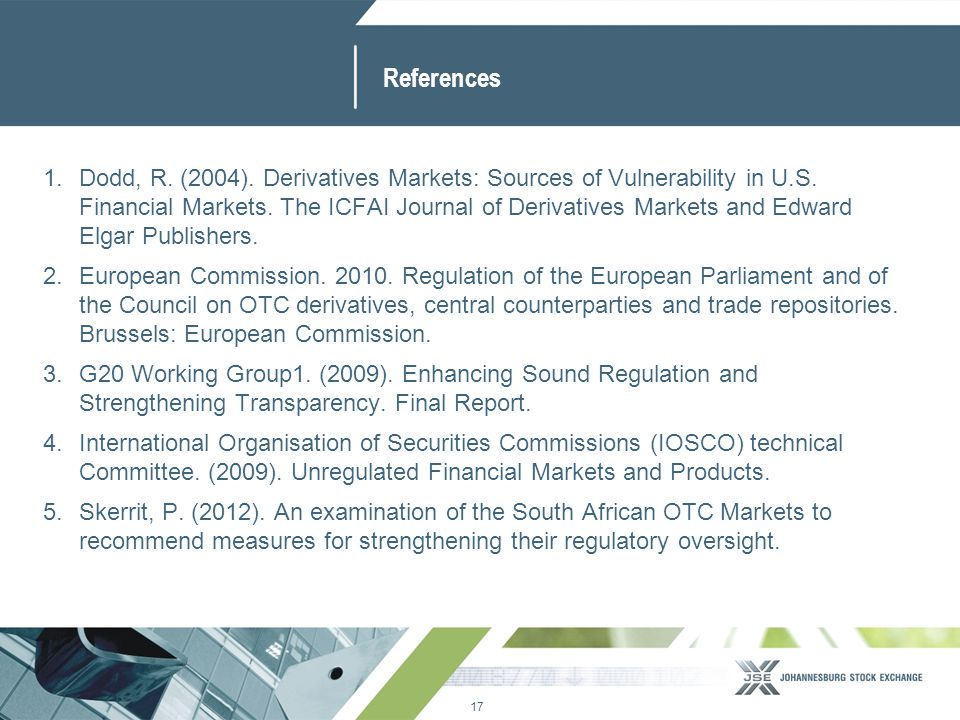 17 www.jse.co.za References 1.Dodd, R. (2004). Derivatives Markets: Sources of Vulnerability in U.S. Financial Markets. The ICFAI Journal of Derivativ