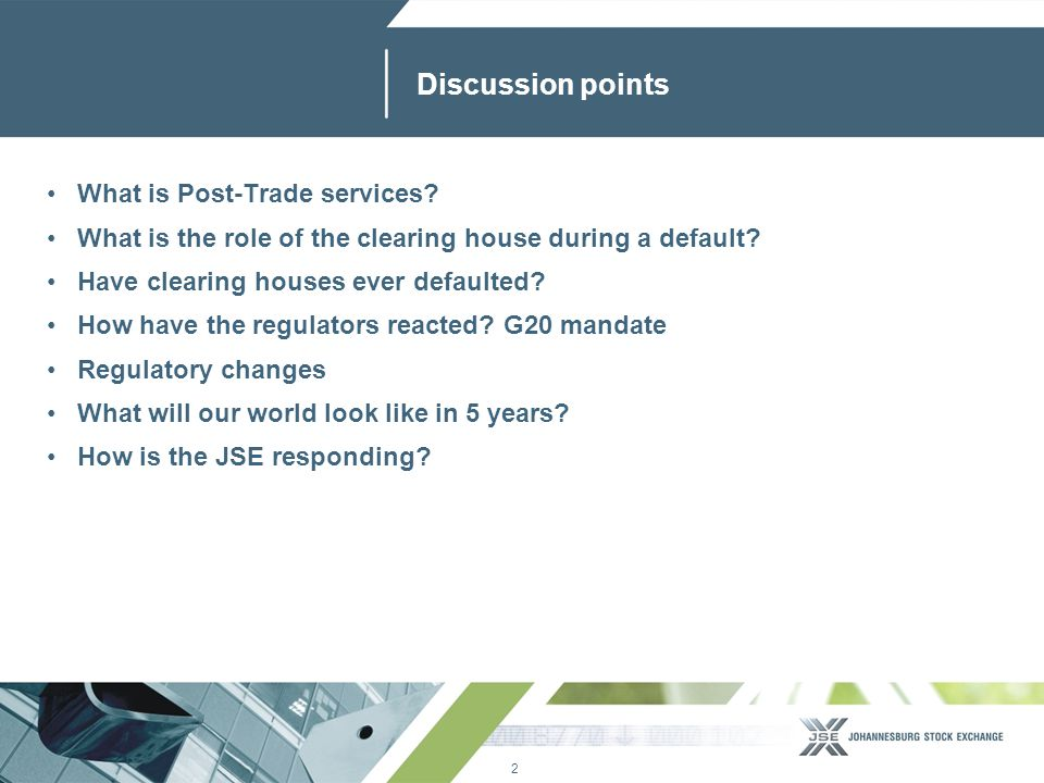 2 www.jse.co.za Discussion points What is Post-Trade services? What is the role of the clearing house during a default? Have clearing houses ever defa