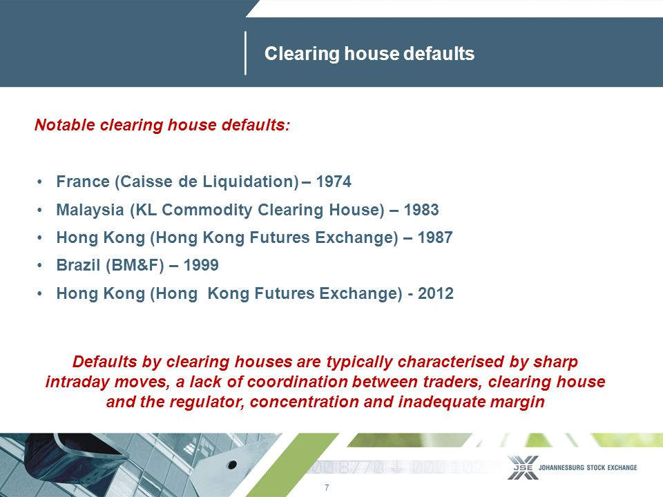 7 www.jse.co.za Clearing house defaults France (Caisse de Liquidation) – 1974 Malaysia (KL Commodity Clearing House) – 1983 Hong Kong (Hong Kong Futures Exchange) – 1987 Brazil (BM&F) – 1999 Hong Kong (Hong Kong Futures Exchange) - 2012 Defaults by clearing houses are typically characterised by sharp intraday moves, a lack of coordination between traders, clearing house and the regulator, concentration and inadequate margin Notable clearing house defaults: