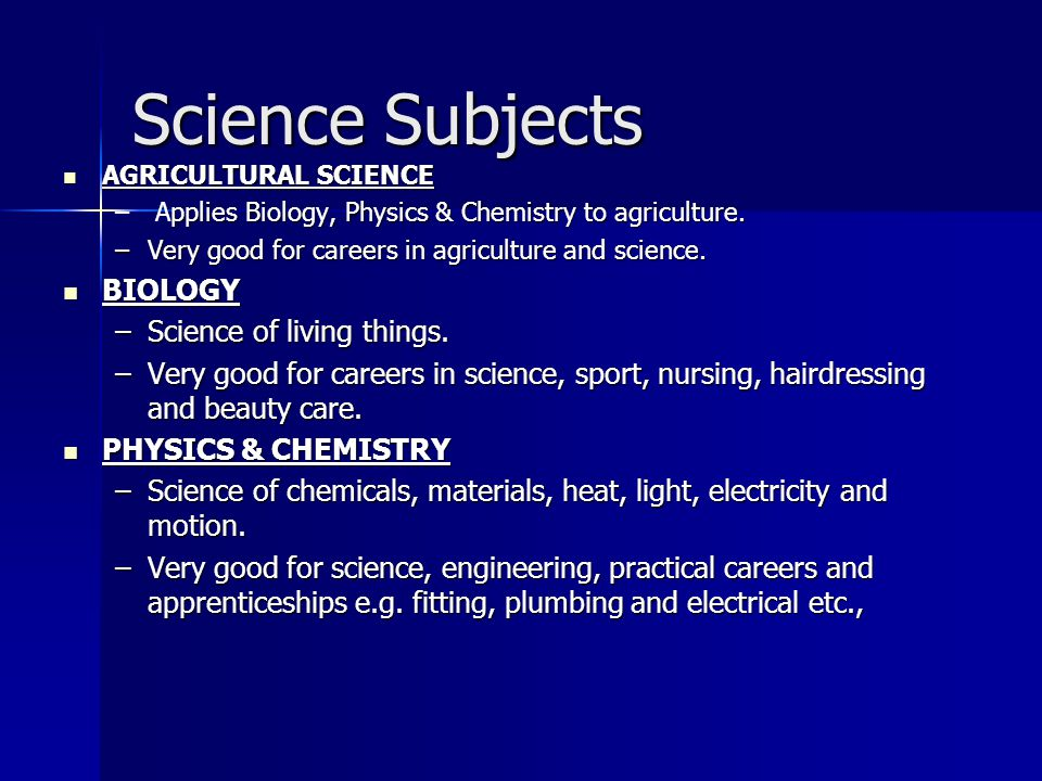 Science Subjects AGRICULTURAL SCIENCE AGRICULTURAL SCIENCE –pplies Biology, Physics & Chemistry to agriculture. – Applies Biology, Physics & Chemistry