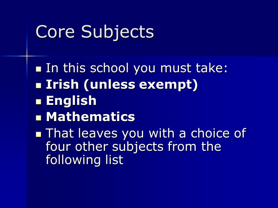 Core Subjects In this school you must take: In this school you must take: Irish (unless exempt) Irish (unless exempt) English English Mathematics Math