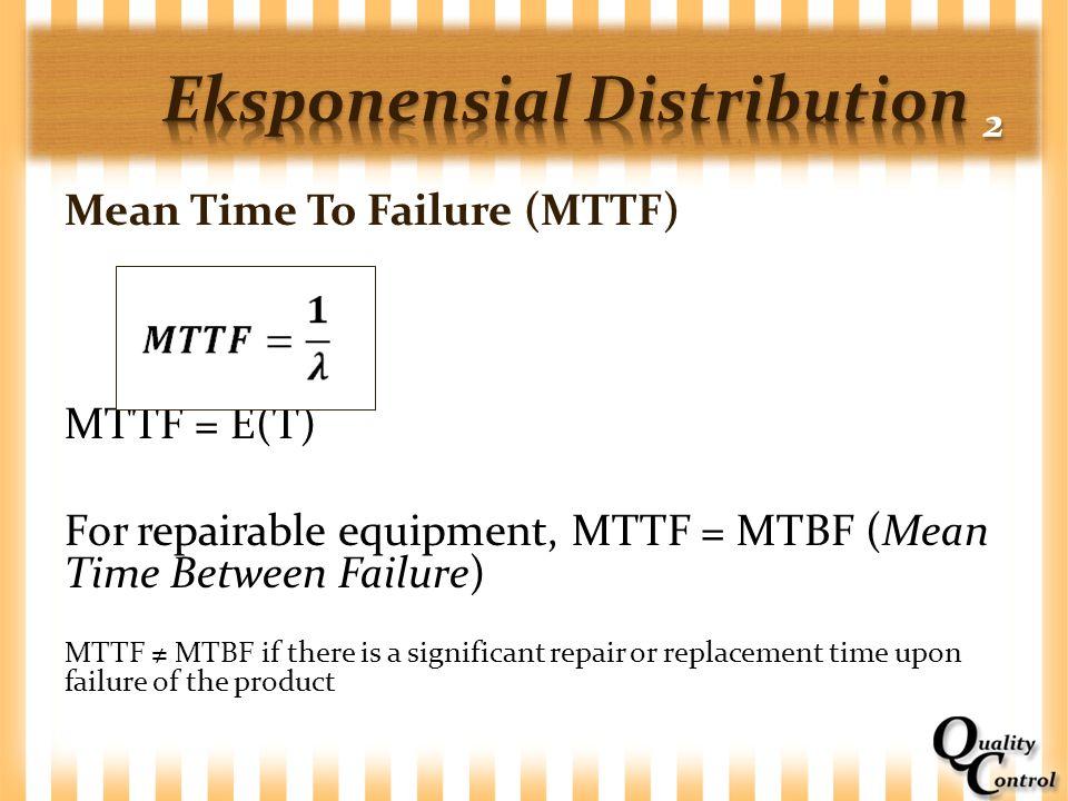 Mean Time To Failure (MTTF) MTTF = E(T) For repairable equipment, MTTF = MTBF (Mean Time Between Failure) MTTF ≠ MTBF if there is a significant repair