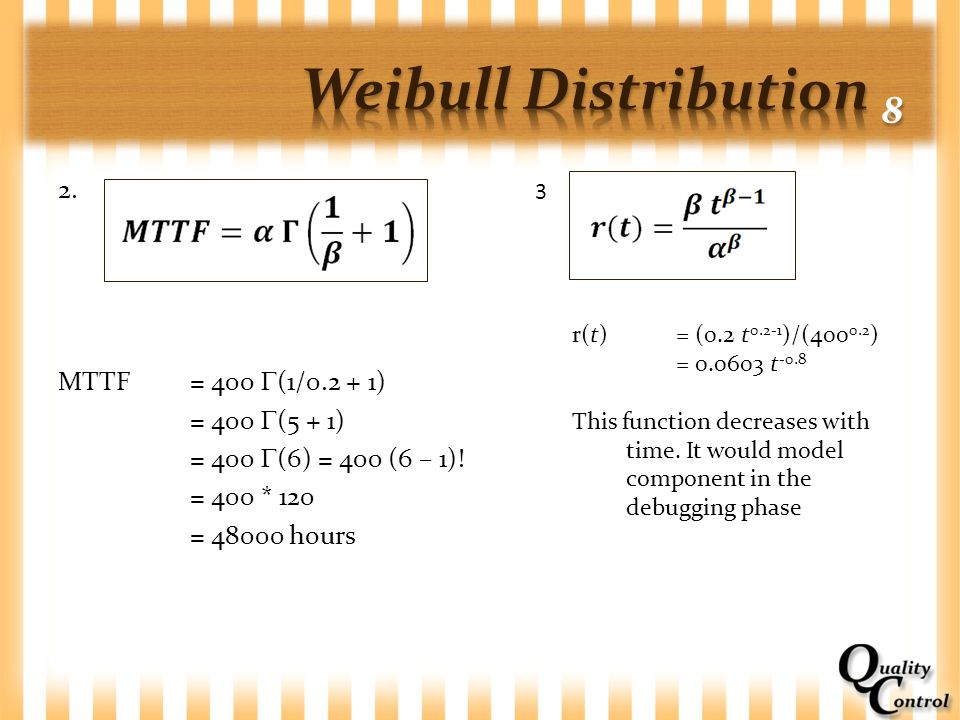 2. MTTF= 400  (1/0.2 + 1) = 400  (5 + 1) = 400  (6) = 400 (6 – 1)! = 400 * 120 = 48000 hours 3 r(t)= (0.2 t 0.2-1 )/(400 0.2 ) = 0.0603 t -0.8 This