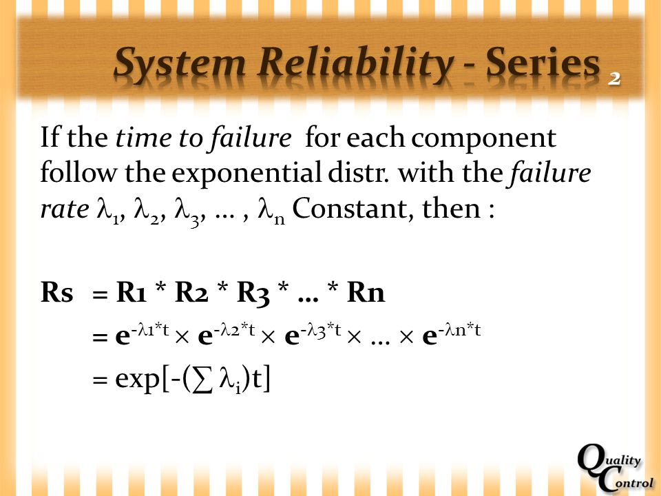 If the time to failure for each component follow the exponential distr. with the failure rate 1, 2, 3, …, n Constant, then : Rs = R1 * R2 * R3 * … * R