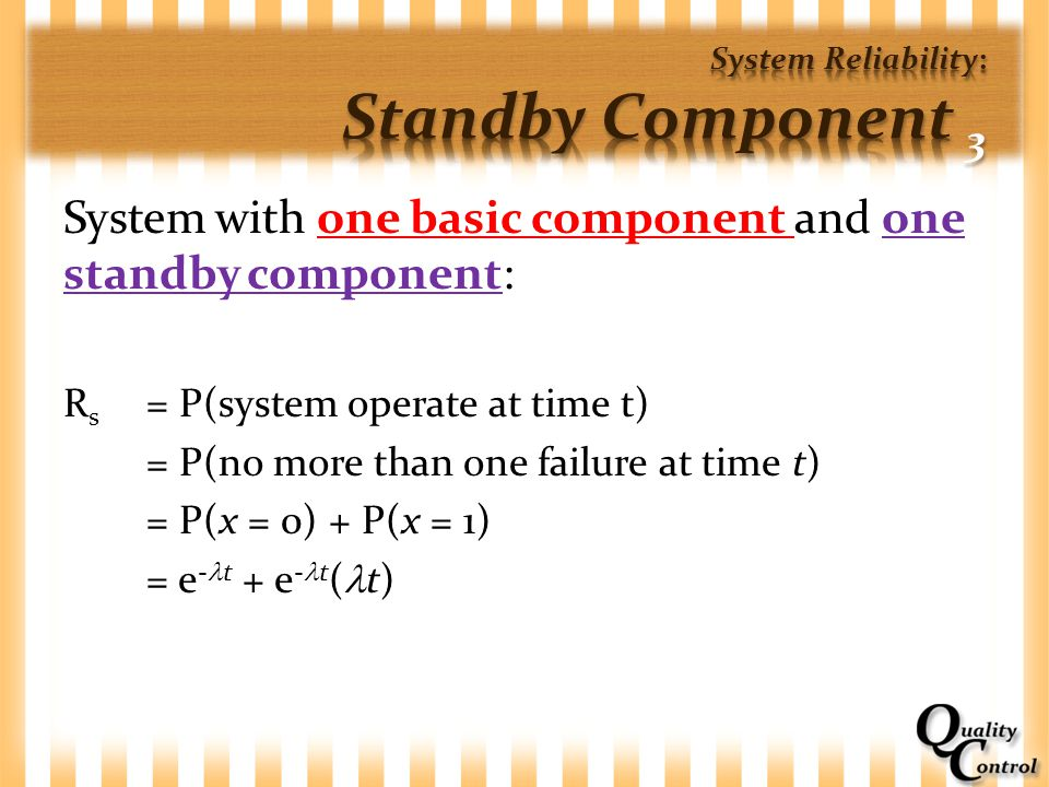 System with one basic component and one standby component: R s = P(system operate at time t) = P(no more than one failure at time t) = P(x = 0) + P(x