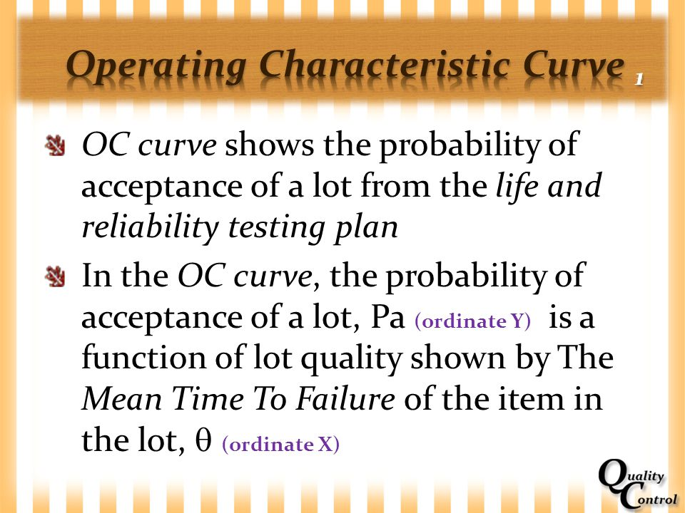 OC curve shows the probability of acceptance of a lot from the life and reliability testing plan In the OC curve, the probability of acceptance of a l