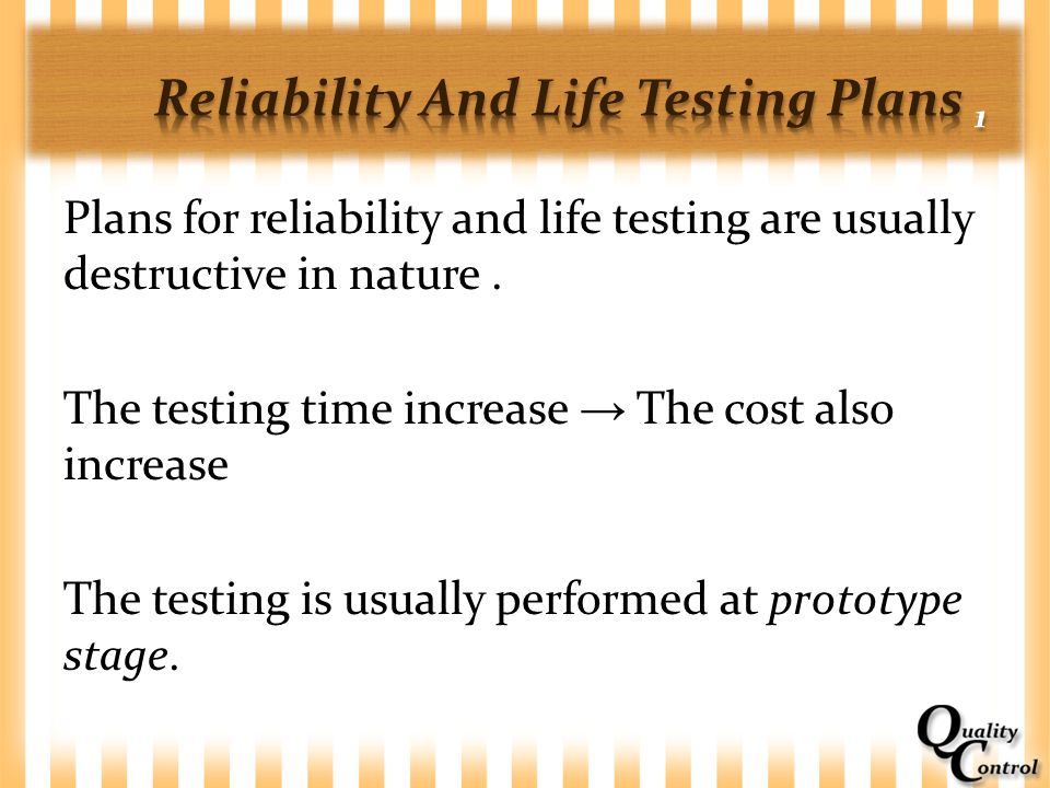 Plans for reliability and life testing are usually destructive in nature. The testing time increase → The cost also increase The testing is usually pe