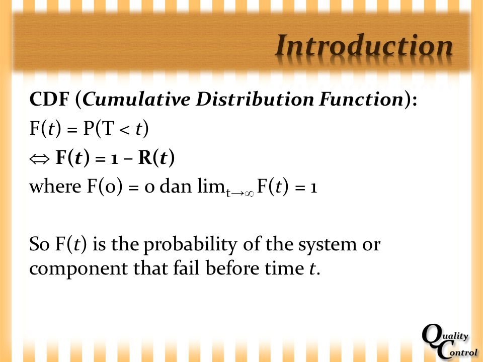 CDF (Cumulative Distribution Function): F(t) = P(T < t)  F(t) = 1 – R(t) where F(0) = 0 dan lim t →  F(t) = 1 So F(t) is the probability of the syst