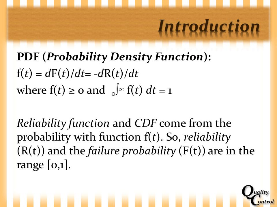 PDF (Probability Density Function): f(t) = dF(t)/dt= -dR(t)/dt where f(t) ≥ 0 and 0   f(t) dt = 1 Reliability function and CDF come from the probabi