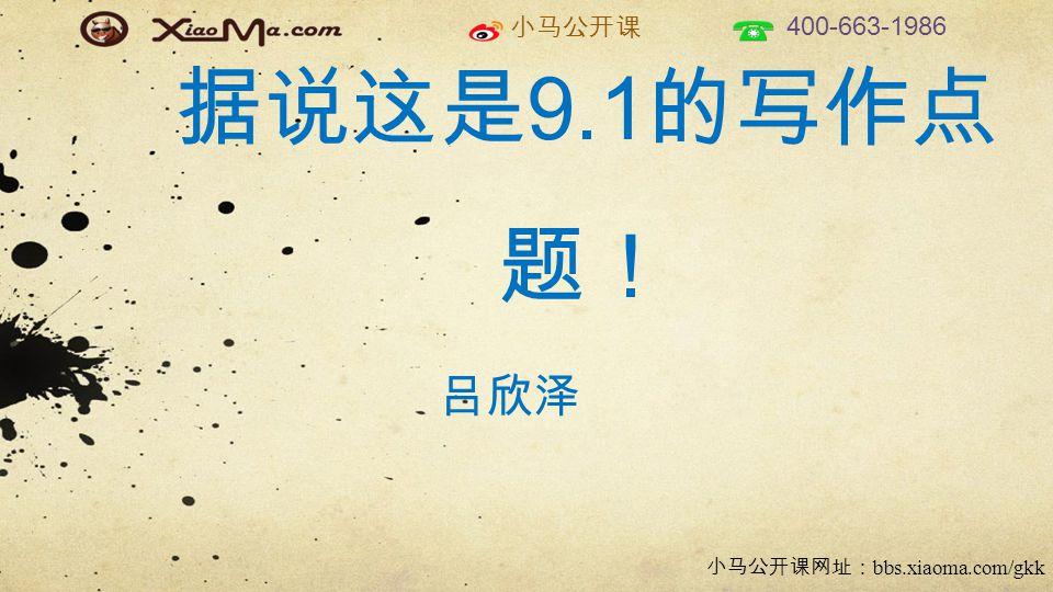 小马公开课 400-663-1986 小马公开课网址: bbs.xiaoma.com/gkk 据说这是 9.1 的写作点 题! 吕欣泽