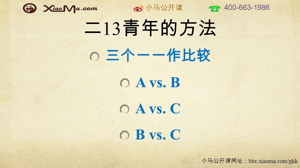 小马公开课 400-663-1986 小马公开课网址: bbs.xiaoma.com/gkk 二 13 青年的方法 三个一一作比较 A vs. B A vs. C B vs. C