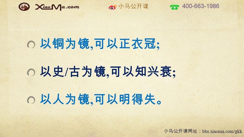 小马公开课 400-663-1986 小马公开课网址: bbs.xiaoma.com/gkk 以铜为镜, 可以正衣冠 ; 以史 / 古为镜, 可以知兴衰 ; 以人为镜, 可以明得失。