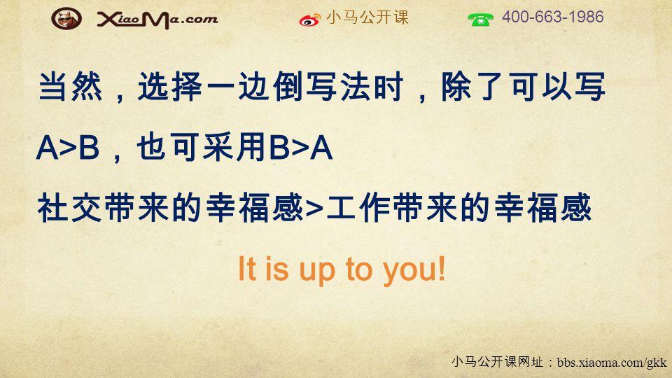 小马公开课 400-663-1986 小马公开课网址: bbs.xiaoma.com/gkk 当然,选择一边倒写法时,除了可以写 A>B ,也可采用 B>A 社交带来的幸福感 > 工作带来的幸福感 It is up to you!