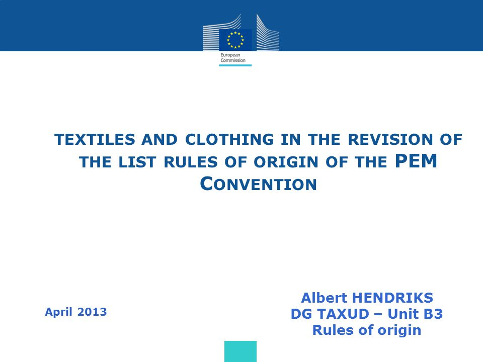 TEXTILES AND CLOTHING IN THE REVISION OF THE LIST RULES OF ORIGIN OF THE PEM C ONVENTION Albert HENDRIKS DG TAXUD – Unit B3 Rules of origin April 2013