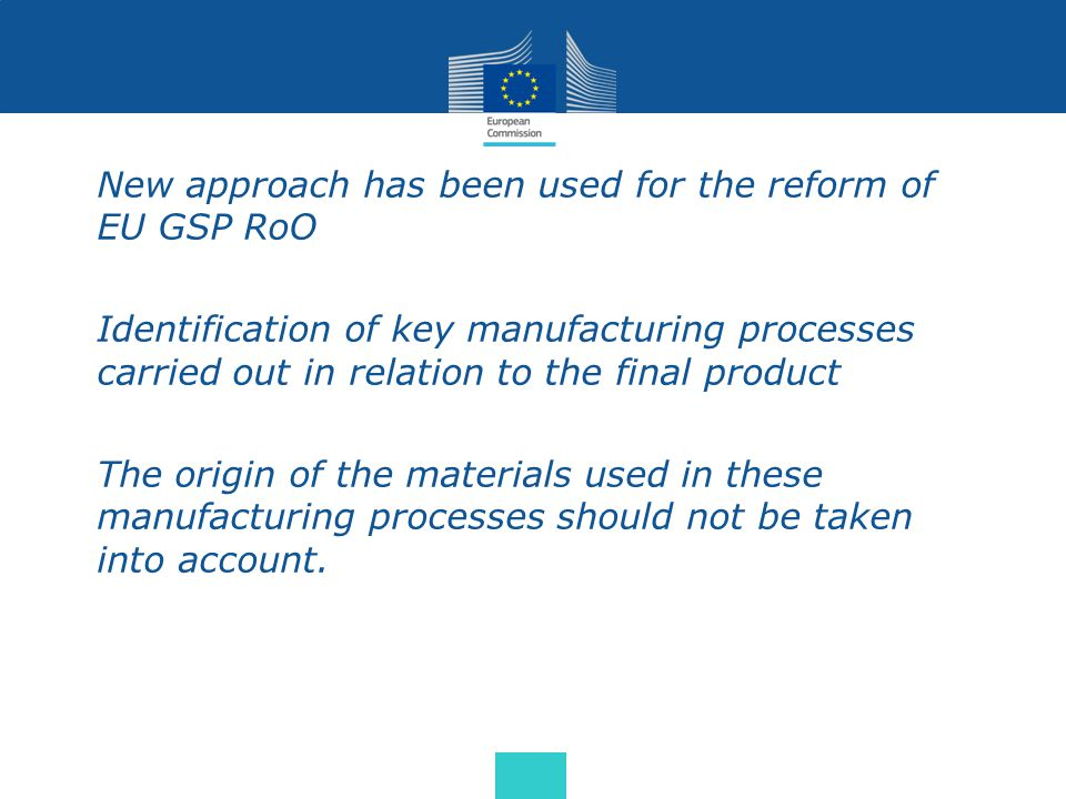 New approach has been used for the reform of EU GSP RoO Identification of key manufacturing processes carried out in relation to the final product The origin of the materials used in these manufacturing processes should not be taken into account.