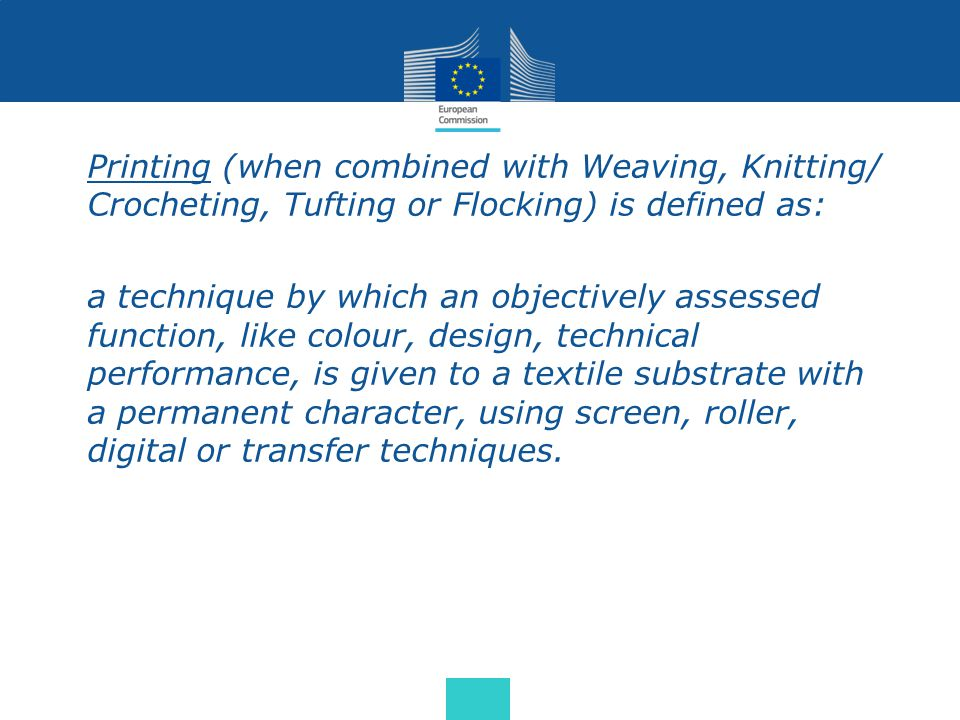 Printing (when combined with Weaving, Knitting/ Crocheting, Tufting or Flocking) is defined as: a technique by which an objectively assessed function, like colour, design, technical performance, is given to a textile substrate with a permanent character, using screen, roller, digital or transfer techniques.