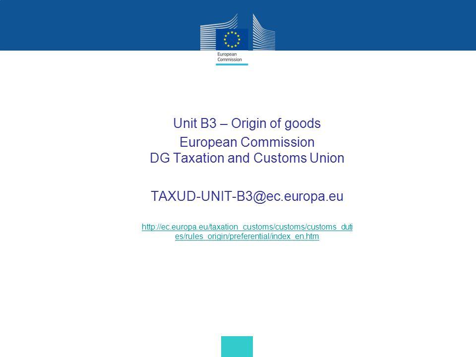 Unit B3 – Origin of goods European Commission DG Taxation and Customs Union TAXUD-UNIT-B3@ec.europa.eu http://ec.europa.eu/taxation_customs/customs/cu