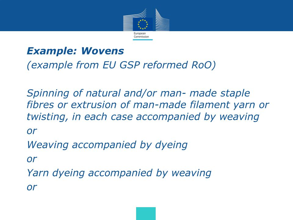 Example: Wovens (example from EU GSP reformed RoO) Spinning of natural and/or man- made staple fibres or extrusion of man-made filament yarn or twisti