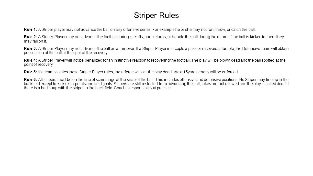Striper Rules Rule 1: A Striper player may not advance the ball on any offensive series. For example he or she may not run, throw, or catch the ball.