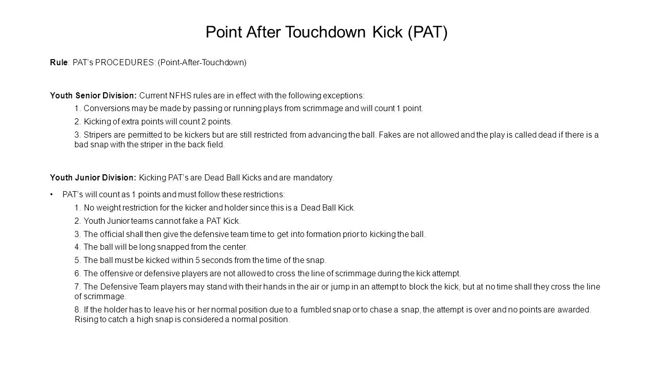 Point After Touchdown Kick (PAT) Rule: PAT's PROCEDURES: (Point-After-Touchdown) Youth Senior Division: Current NFHS rules are in effect with the foll