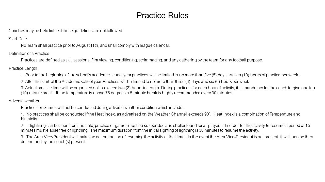 Practice Rules Coaches may be held liable if these guidelines are not followed. Start Date No Team shall practice prior to August 11th, and shall comp