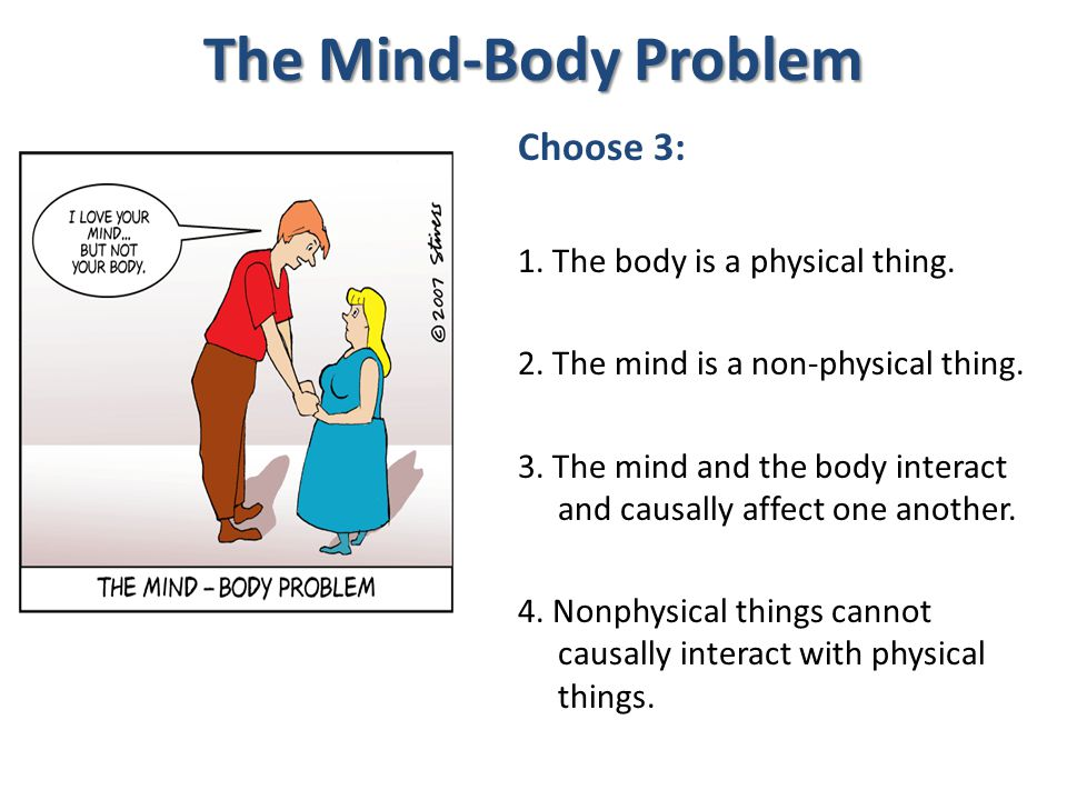 The Mind-Body Problem Choose 3: 1. The body is a physical thing.
