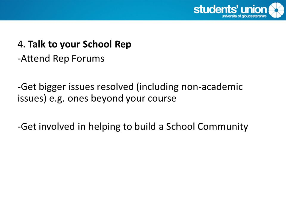 4. Talk to your School Rep -Attend Rep Forums -Get bigger issues resolved (including non-academic issues) e.g. ones beyond your course -Get involved i