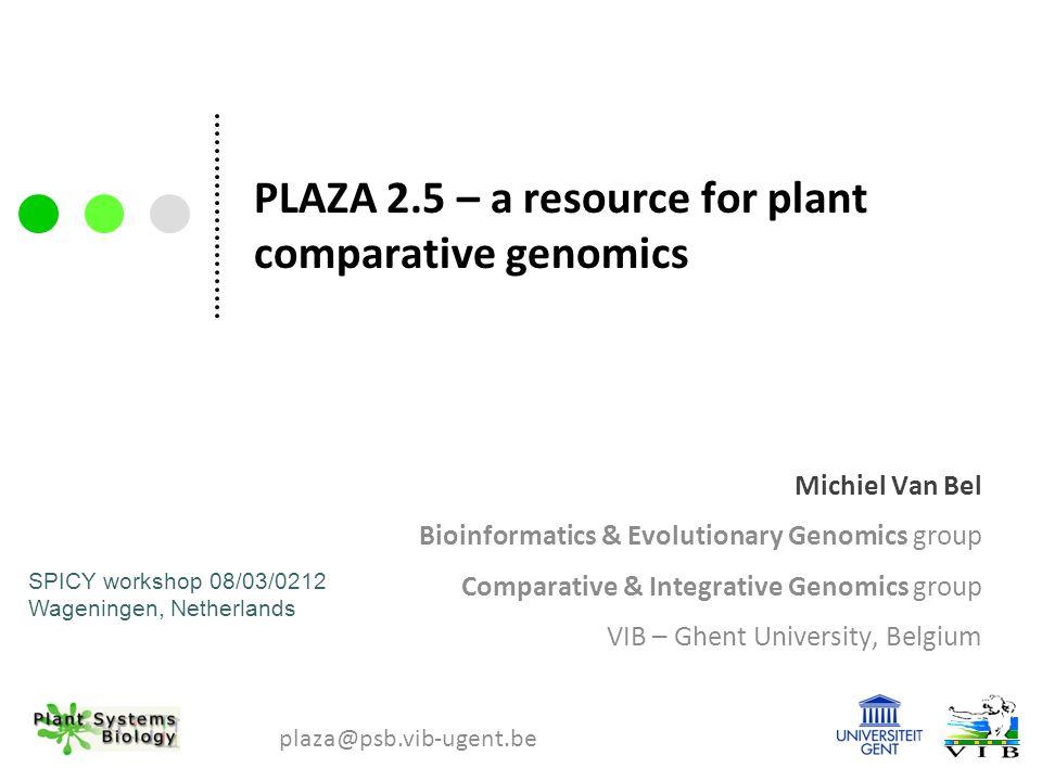 PLAZA 2.5 – a resource for plant comparative genomics Michiel Van Bel Bioinformatics & Evolutionary Genomics group Comparative & Integrative Genomics group VIB – Ghent University, Belgium plaza@psb.vib-ugent.be SPICY workshop 08/03/0212 Wageningen, Netherlands
