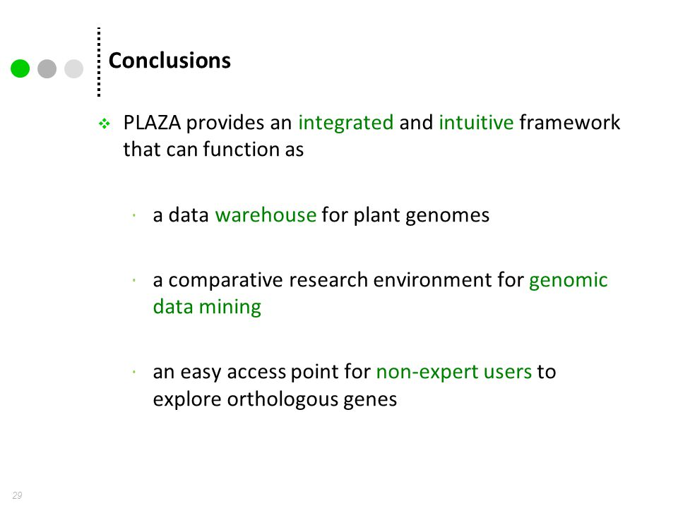Conclusions 29  PLAZA provides an integrated and intuitive framework that can function as  a data warehouse for plant genomes  a comparative resear