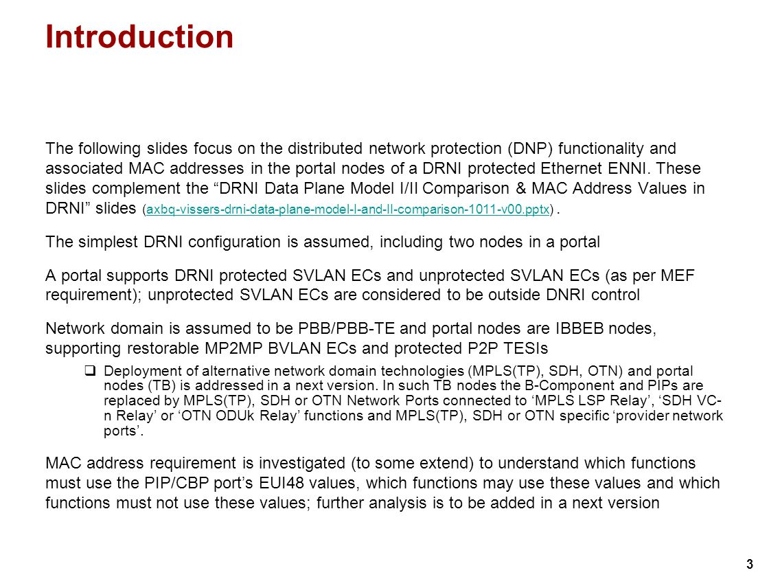 3 Introduction The following slides focus on the distributed network protection (DNP) functionality and associated MAC addresses in the portal nodes of a DRNI protected Ethernet ENNI.