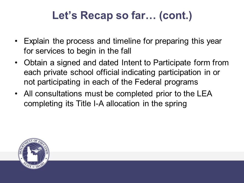 Let's Recap so far… (cont.) Explain the process and timeline for preparing this year for services to begin in the fall Obtain a signed and dated Intent to Participate form from each private school official indicating participation in or not participating in each of the Federal programs All consultations must be completed prior to the LEA completing its Title I-A allocation in the spring
