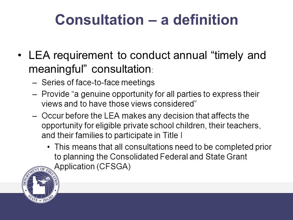 Consultation – a definition LEA requirement to conduct annual timely and meaningful consultation : –Series of face-to-face meetings –Provide a genuine opportunity for all parties to express their views and to have those views considered –Occur before the LEA makes any decision that affects the opportunity for eligible private school children, their teachers, and their families to participate in Title I This means that all consultations need to be completed prior to planning the Consolidated Federal and State Grant Application (CFSGA)