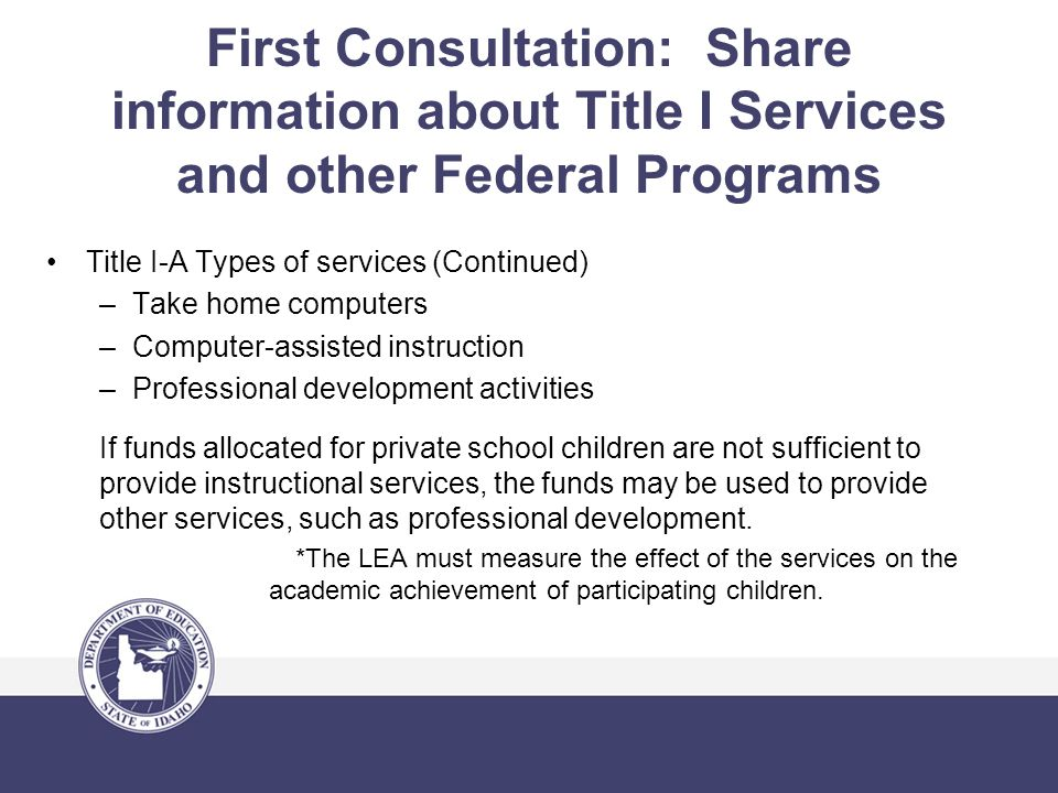 First Consultation: Share information about Title I Services and other Federal Programs Title I-A Types of services (Continued) –Take home computers –Computer-assisted instruction –Professional development activities If funds allocated for private school children are not sufficient to provide instructional services, the funds may be used to provide other services, such as professional development.