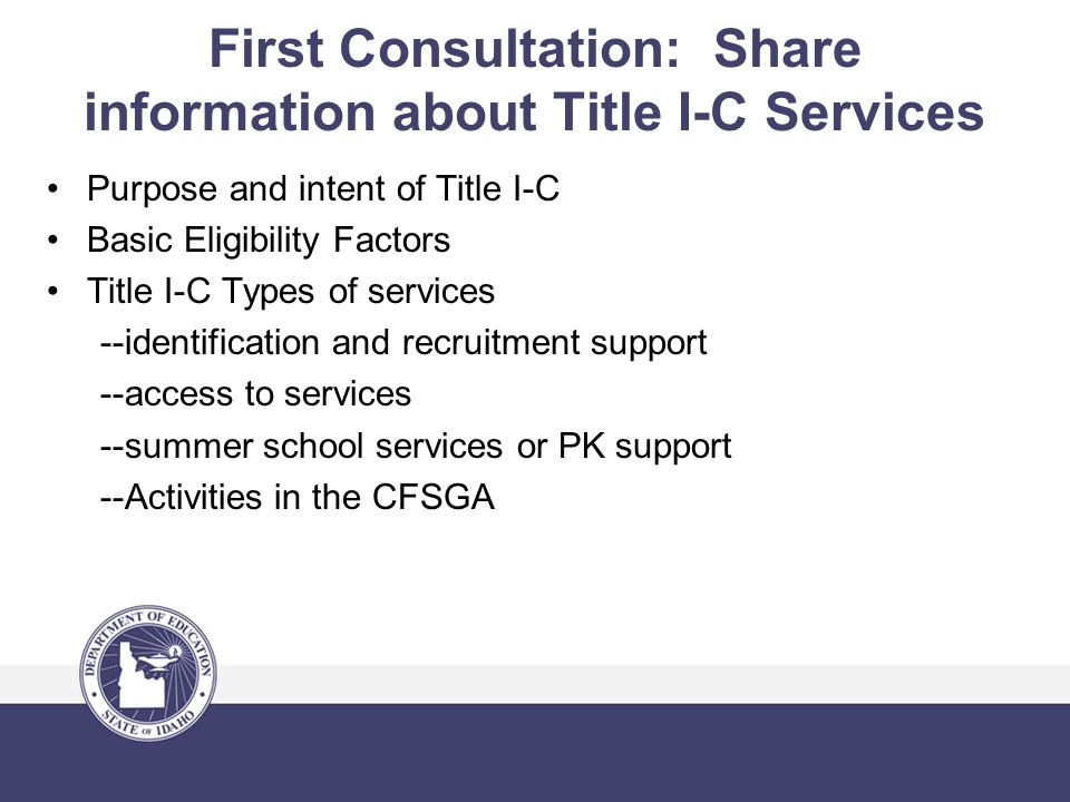 First Consultation: Share information about Title I-C Services Purpose and intent of Title I-C Basic Eligibility Factors Title I-C Types of services --identification and recruitment support --access to services --summer school services or PK support --Activities in the CFSGA