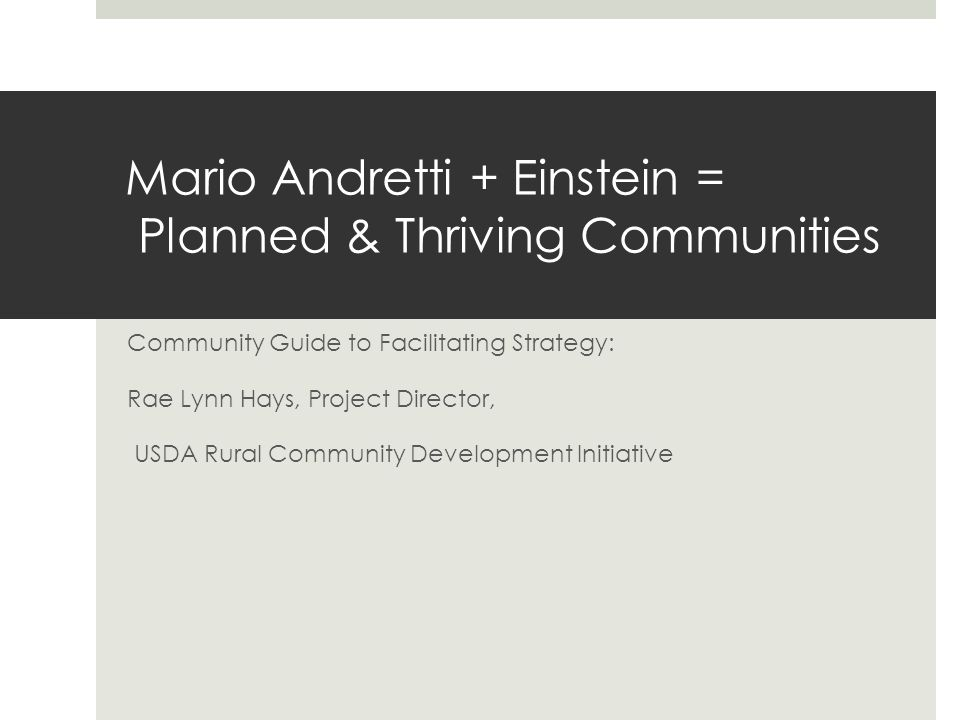 Mario Andretti + Einstein = Planned & Thriving Communities Community Guide to Facilitating Strategy: Rae Lynn Hays, Project Director, USDA Rural Commu