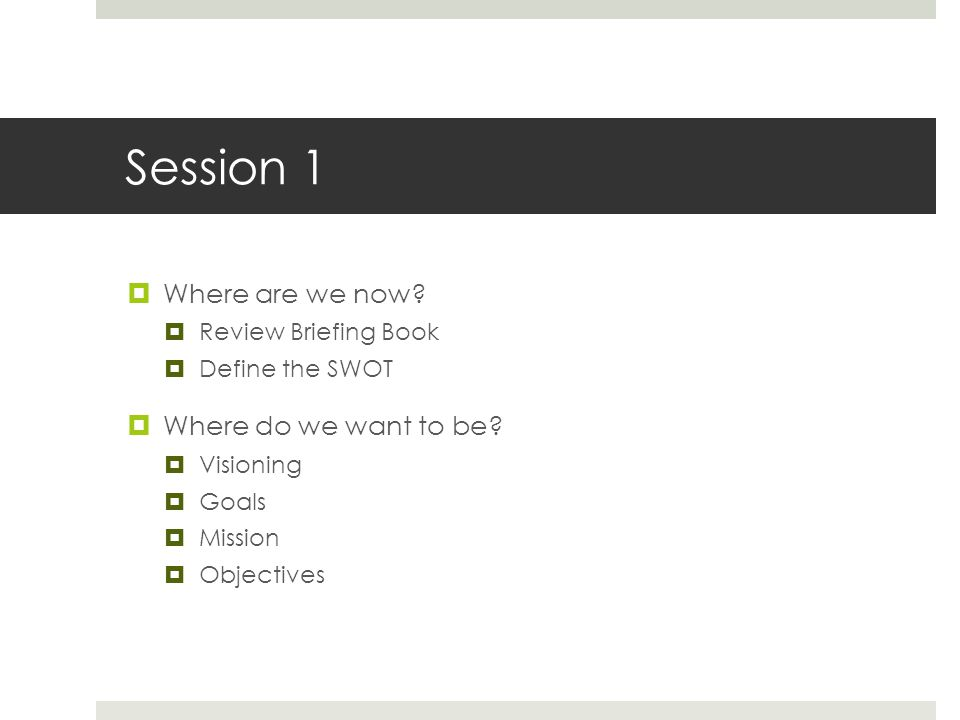Session 1  Where are we now.  Review Briefing Book  Define the SWOT  Where do we want to be.