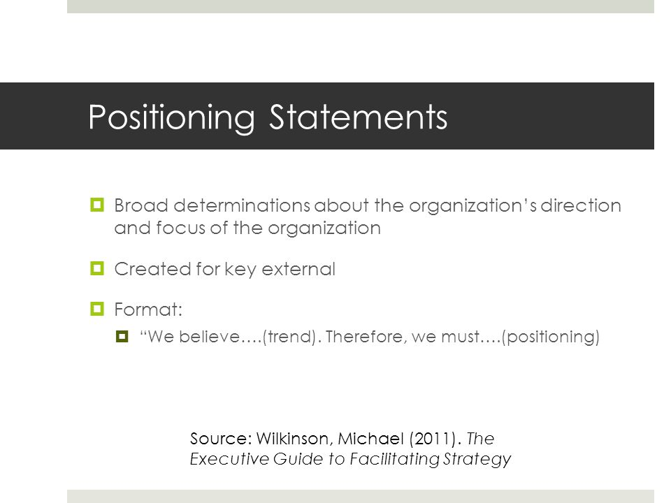 Positioning Statements  Broad determinations about the organization's direction and focus of the organization  Created for key external  Format:  We believe….(trend).