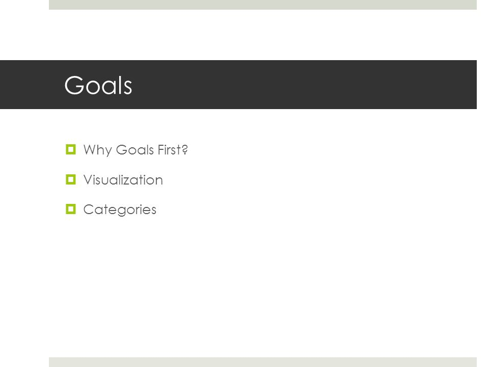 Goals  Why Goals First?  Visualization  Categories