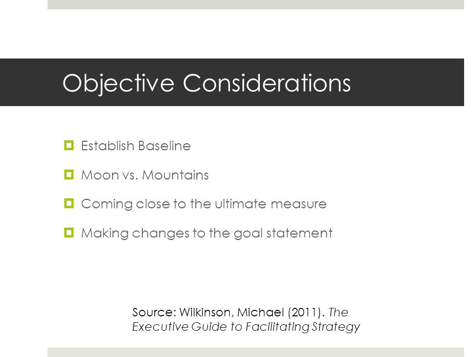 Objective Considerations  Establish Baseline  Moon vs. Mountains  Coming close to the ultimate measure  Making changes to the goal statement Sourc
