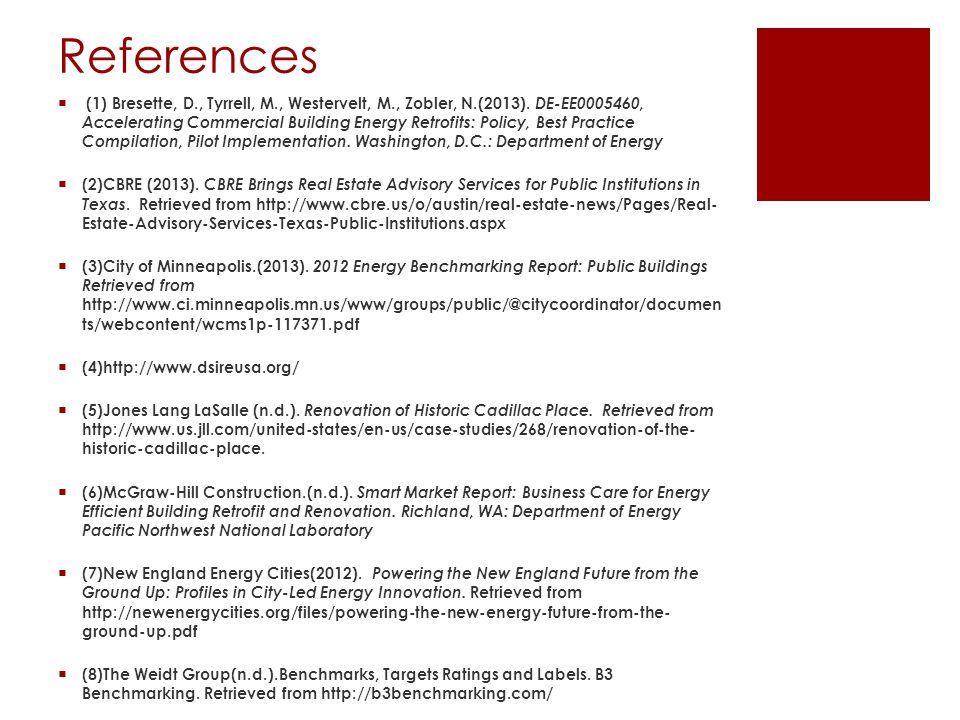 References  (1) Bresette, D., Tyrrell, M., Westervelt, M., Zobler, N.(2013). DE-EE0005460, Accelerating Commercial Building Energy Retrofits: Policy,