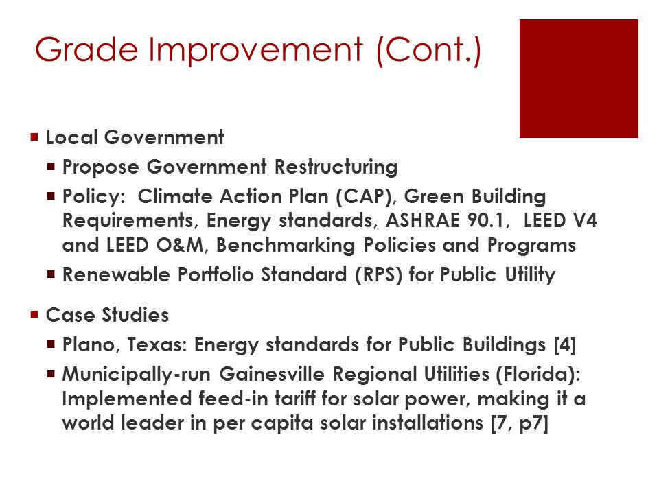 Grade Improvement (Cont.)  Local Government  Propose Government Restructuring  Policy: Climate Action Plan (CAP), Green Building Requirements, Energy standards, ASHRAE 90.1, LEED V4 and LEED O&M, Benchmarking Policies and Programs  Renewable Portfolio Standard (RPS) for Public Utility  Case Studies  Plano, Texas: Energy standards for Public Buildings [4]  Municipally-run Gainesville Regional Utilities (Florida): Implemented feed-in tariff for solar power, making it a world leader in per capita solar installations [7, p7]